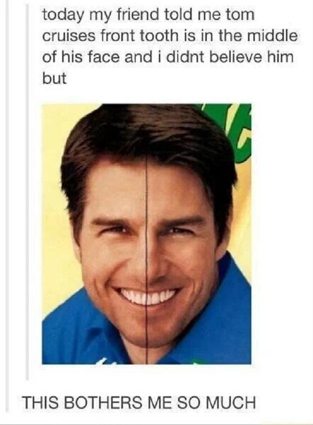 7. «Сегодня мой друг сказал мне, что передний зуб Тома Круза находится прямо по центру его лица. Сначала я не поверил, но потом проверил...»